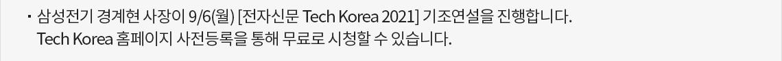 삼성전기 경계현 사장이 9/6(월) [전자신문 Tech Korea 2021] 기조연설을 진행합니다. Tech Korea 홈페이지 사전등록을 통해 무료로 시청할 수 있습니다.